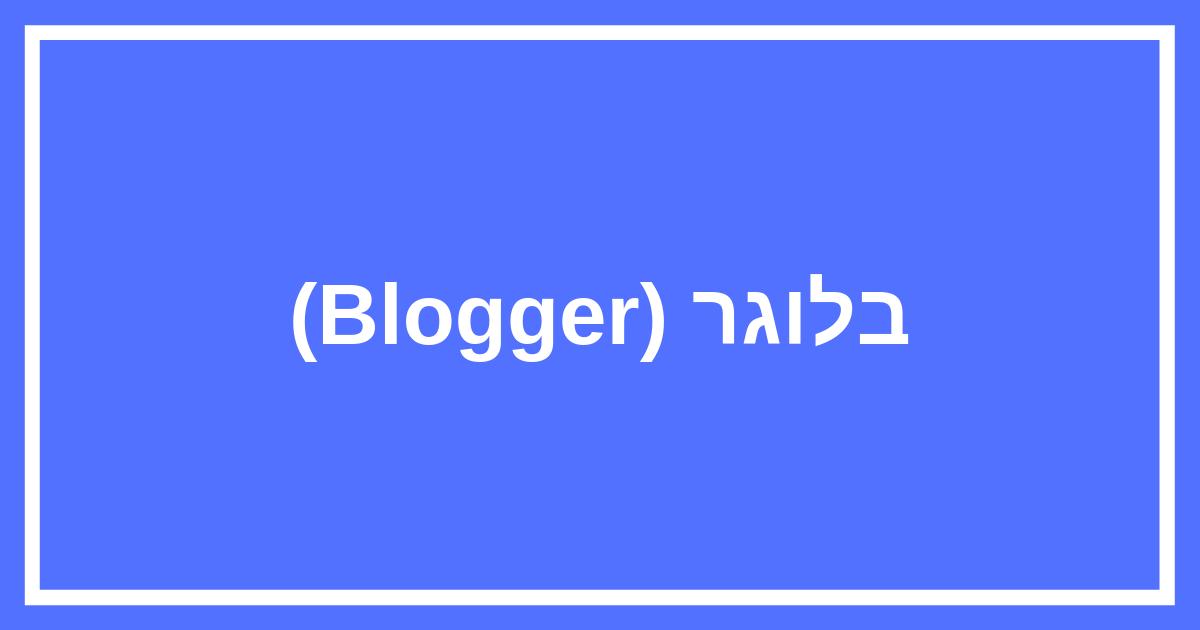 בלוגר (Blogger) של גוגל – איך לפתוח בלוג בגוגל בחינם ולנהל אותו?