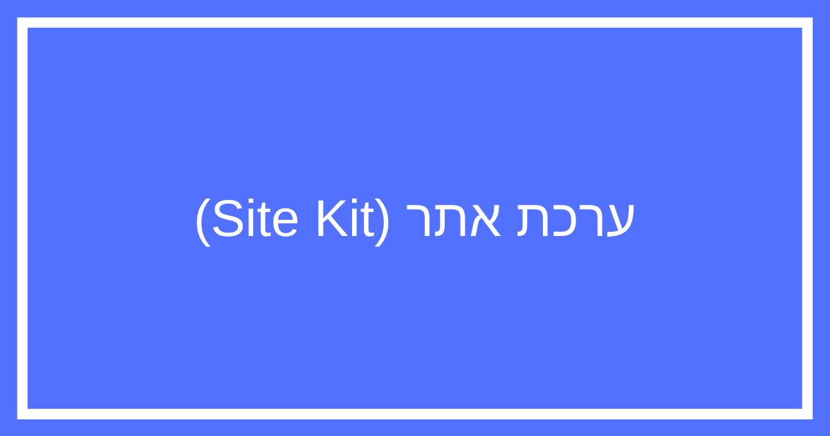ערכת אתר (Site Kit) של גוגל – תוסף וורדפרס עם הכלים החשובים לבעלי בלוג