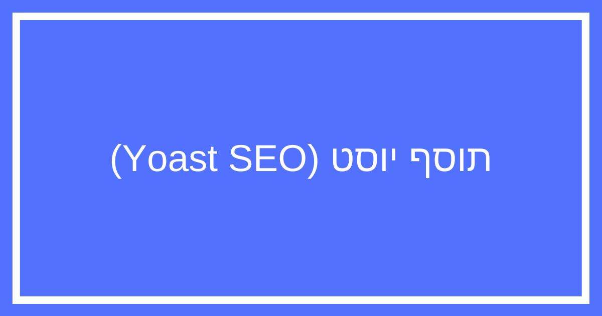 מדריך Yoast SEO – איך להתקין ולהגדיר תוסף קידום אתרים יוסט לבלוג?